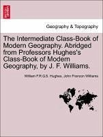 The Intermediate Class-Book of Modern Geography. Abridged from Professors Hughes's Class-Book of Modern Geography, by J. F. Williams. - Hughes, William F. R. G. S. Williams, John Francon