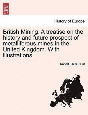 British Mining. A treatise on the history and future prospect of metalliferous mines in the United Kingdom. With illustrations. als Taschenbuch vo... - British Library, Historical Print Editions