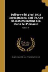 Dell'uso E Dei Pregj Della Lingua Italiana, Libri Tre. Con Un Discorso Intorno Alla Storia del Piemonte; Volume 01 - Gian Francesco 1748-1 Galleani Napione (creator)