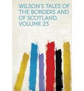 Wilson's Tales of the Borders and of Scotland, Volume 23 - Hardpress