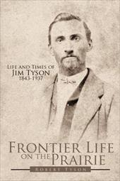 Frontier Life on the Prairie: Life and Times of Jim Tyson 1843-1937 - Tyson, Robert