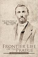 Frontier Life on the Prairie: Life and Times of Jim Tyson 1843-1937