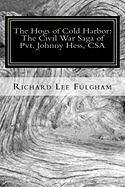 The Hogs of Cold Harbor: The Civil War Saga of Pvt. Johnny Hess, CSA: Based on the actual war diary of Confederate Private Soldier John H. Hess, CSA, ... Division, Longstreet's Corps, 1862-1864