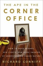 The Ape in the Corner Office: How to Make Friends, Win Fights, and Work Smarter by Understanding Human Nature - Conniff, Richard