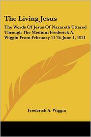 Living Jesus the Words of Jesus of Nazar - Frederick A. Wiggin