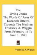 The Living Jesus: The Words of Jesus of Nazareth Uttered Through the Medium Frederick A. Wiggin from February 11 to June 1, 1921