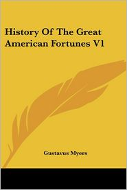 History Of The Great American Fortunes V1 - Gustavus Myers