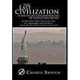 The Last Civilization: Is This the Last Civilization So Far or the Last One Forever? an Objectively Severe Look at Our Long Past, and Future, - Charles Brough