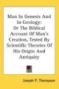 Man in Genesis and in Geology: Or the Biblical Account of Man's Creation, Tested by Scientific Theories of His Origin and Antiquity
