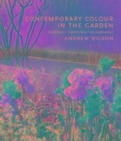 Contemporary Colour in the Garden: Top Designers, Inspiring Ideas, New Combinations - Wilson, Andrew