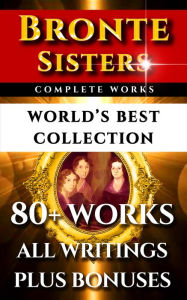 Bronte Sisters Complete Works - World's Best Collection: 80+ Works of Charlotte Bronte, Anne Bronte, Emily Bronte - All Books, Poetry & Rarities Plus