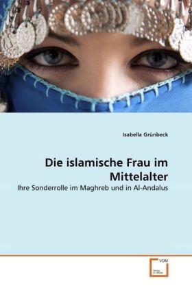 Die islamische Frau im Mittelalter - Ihre Sonderrolle im Maghreb und in Al-Andalus - GrÃnbeck, Isabella