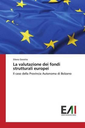 La valutazione dei fondi strutturali europei - Il caso della Provincia Autonoma di Bolzano - Gerotto, Sileno