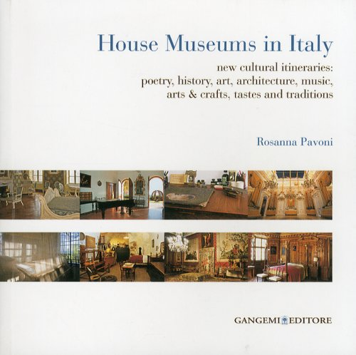 House museums in Italy. New cultural itineraries: poetry, history, art, architecture, music, arts & crafts, tastes and traditions - Pavoni Rosanna