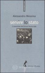 Servire lo Stato. Il mestiere del bravo burocrate - Messina Alessandro