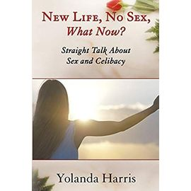 New Life, No Sex, What Now? Straight Talk About Sex and Celibacy - Yolanda Harris