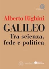 Galileo. Tra scienza, fede e politica - Righini Alberto