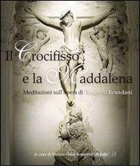 Il Crocifisso e la Maddalena. Meditazioni sull'opera di Federico Brandanti - Zilia Bonamini Pepoli Stefano