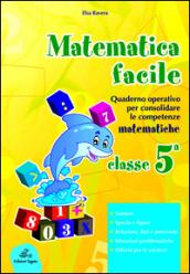Matematica facile. Quaderno operativo per consolidare le competenze matematiche con attività per il ripasso estivo. Per la 5ª classe elementare