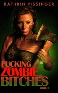 Fucking Zombie Bitches - Book 1 - Kathrin Pissinger
