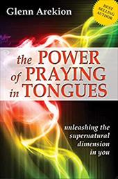 The Power of Praying in Tongues: Unleashing the Supernatural Dimension in You - Arekion, Glenn