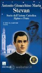 Antonio Gioacchino Maria Stevan. Socio dell'Azione Cattolica, alpino e frate - Sartori Tito