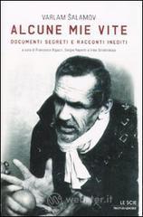 Alcune mie vite. Documenti segreti e racconti inediti - Salamov Varlam