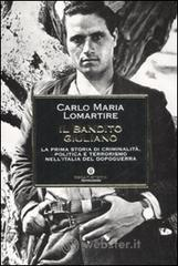 Il bandito Giuliano. La prima storia di criminalità, politica e terrorismo nell'Italia del dopoguerra - Lomartire Carlo M.