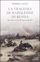La tragedia di Napoleone in Russia. 1807-1814: la fine del sogno imperiale - Lieven Dominic