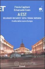 A Est. Belgrado, Bucarest, Sofia, Tirana, Varsavia. Il volto della nuova Europa - Capitani Flavia