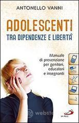 Adolescenti tra dipendenze e libertà. Manuale di prevenzione per genitori, educatori e insegnanti - Vanni Antonello