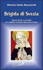 Brigida di Svezia. Maestra di vita e di santità per i popoli e le Chiese della nuova Europa - Masciarelli Michele G.