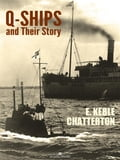 Q-Ships and Their Story - E. Keble Chatterton
