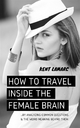 How to Travel Inside the Female Brain: …by Analyzing Common Questions and the Weird Meaning Behind The - Kent Lamarc
