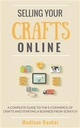 Selling Your Crafts Online:  A Complete Guide to the E-Commerce of Crafts and Starting a Business from Scratch - Madison Booker