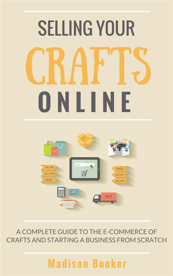 Selling Your Crafts Online: A Complete Guide to the E-Commerce of Crafts and Starting a Business from Scratch als eBook von Madison Booker - Madison Booker