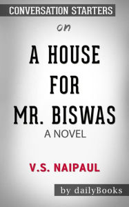 A House for Mr. Biswas: by V. S. Naipaul Conversation Starters dailyBooks Author