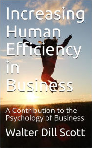 Increasing Human Efficiency in Business / A Contribution to the Psychology of Business Walter Dill Scott Author