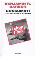 Consumati. Da cittadini a clienti (Einaudi. Passaggi)