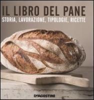 Il libro del pane. Storia, lavorazione, tipologie, ricette