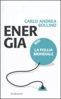 Energia. La follia mondiale - Bollino, Carlo A.