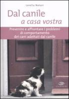 Dal canile a casa vostra. Prevenire e affrontare i problemi di comportamento dei cani adottati dal canile - Notari, Lorella