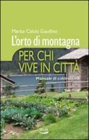 L'orto di montagna per chi vive in città. Manuale di coltivazione