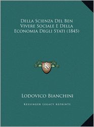 Della Scienza del Ben Vivere Sociale E Della Economia Degli Della Scienza del Ben Vivere Sociale E Della Economia Degli Stati (1845) Stati (1845) - Lodovico Bianchini