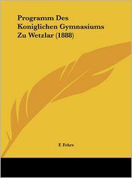 Programm Des Koniglichen Gymnasiums Zu Wetzlar (1888) - F. Fehrs
