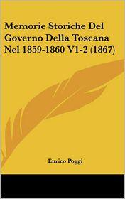 Memorie Storiche del Governo Della Toscana Nel 1859-1860 V1-2 (1867) - Enrico Poggi