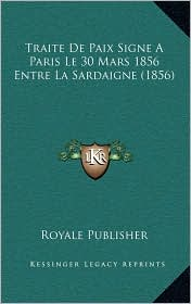 Traite De Paix Signe A Paris Le 30 Mars 1856 Entre La Sardaigne (1856) - Royale Royale Publisher
