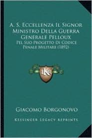 A.S. Eccellenza Il Signor Ministro Della Guerra Generale Pelloux: Pel Suo Progetto Di Codice Penale Militare (1892)