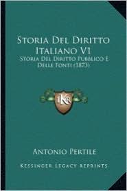 Storia del Diritto Italiano V1: Storia del Diritto Pubblico E Delle Fonti (1873) - Antonio Pertile