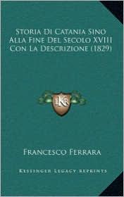 Storia Di Catania Sino Alla Fine del Secolo XVIII Con La Descrizione (1829) - Francesco Ferrara